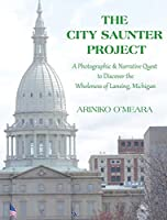 The City Saunter Project: The Photographic & Narrative Quest to Discover the Wholeness of Lansing, Michigan