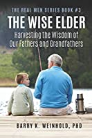 The Wise Elder:: Harvesting The Wisdom of Our Fathers & Grandfathers (The Real Men Series)