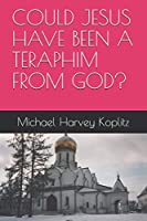 COULD JESUS HAVE BEEN A TERAPHIM FROM GOD?
