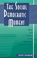 The Social Democratic Moment: Ideas and Politics in the Making of Interwar Europe