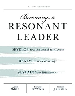 Becoming a Resonant Leader: Develop Your Emotional Intelligence, Renew Your Relationships, Sustain Your Effectiveness by [McKee, Annie, Boyatzis, Richard E., Johnston, Fran]