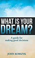 What Is Your Dream?: A Guide for Making Good Decisions