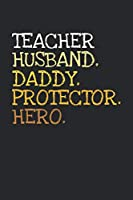Teacher. Daddy. Husband. Protector. Hero.: 6x9   notebook   dotgrid   120 pages   daddy   husband