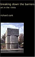 Breaking Down the Barriers: Art in the 1990s (Collected Essays of Richard Cork S)