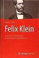 Felix Klein: Visionen fuer Mathematik, Anwendungen und Unterricht