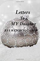 LETTERS TO MY DAUGHTER AS I WATCH YOU GROW: Lined Notebook / Journal Gift, 100 Pages, 6x9, Soft Cover, Matte Finish Inspirational Quotes Journal, Notebook, Diary, Composition Book