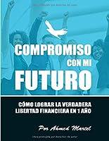 Compromiso con mi futuro: Cómo lograr la verdadera libertad financiera en 1 año