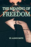 THE MEANING OF FREEDOM: What is the true meaning of freedom according to you