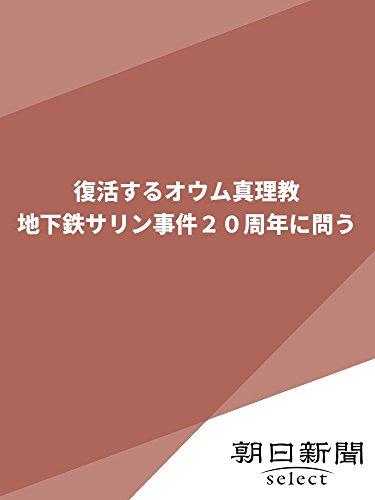 復活するオウム真理教 地下鉄サリン事件20周年に問う (朝日新聞デジタルSELECT) -