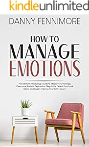How to Manage Emotions: The Ultimate Psychology Guide to Master Your Feelings, Overcome Anxiety, Depression, Negativity, Defeat  Emotional Stress and Anger. Improve Your Self-Esteem (English Edition)