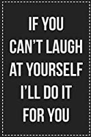 If You Can't Laugh at Yourself I'll Do It for You: College Ruled Notebook | Novelty Lined Journal | Gift Card Alternative | Perfect Keepsake For Passive Aggressive People