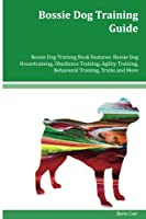 Bossie Dog Training Guide: Bossie Dog Housetraining, Obedience Training, Agility Training, Behavioral Training, Tricks and More