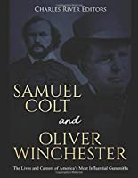 Samuel Colt and Oliver Winchester: The Lives and Careers of America's Most Influential Gunsmiths