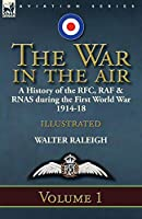 The War in the Air: a History of the RFC, RAF & RNAS during the First World War 1914-18: Volume 1