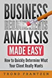 Business Requirements Analysis Made Easy: How to Quickly Determine What Your Client Really Wants