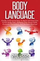 Body Language: Finally Understand How To Read And Send Non Verbal Body Cues: Enhance Your Social Skills, Romantic Encounters, And Business Meetings