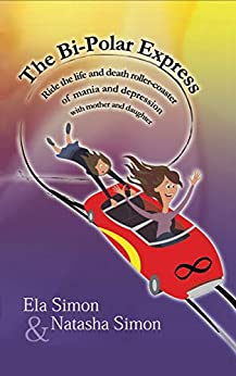 [Simon, Ela, Simon, Natasha]のThe Bi-Polar Express: Ride the life and death roller-coaster of mania and depression with mother and daughter (English Edition)