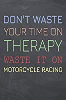 Don't Waste Your Time On Therapy Waste It On Motorcycle Racing: Motorcycle Racing Notebook, Planner or Journal | Size 6 x 9 | 110 Dot Grid Pages | Office Equipment, Supplies, Gear |Funny Motorcycle Racing Gift Idea for Christmas or Birthday