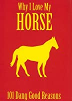 Why I Love My Horse: 101 Dang Good Reasons
