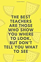 The Best  Teachers  Are Those  Who Show  You Where  To Look,  But Don't  Tell You  What To See: Motivational Notebook, Journal, Diary (110 Pages, Blank, 6 x 9)