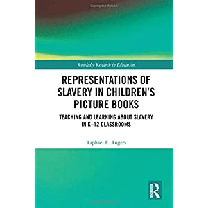 Representations of Slavery in Children's Picture Books: Teaching and Learning about Slavery in K-12 Classrooms (Routledge Research in Education)