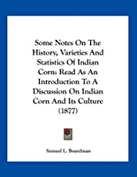 Some Notes on the History, Varieties and Statistics of Indian Corn: Read as an Introduction to a Discussion on Indian Corn and Its Culture (1877)