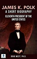 James K. Polk: A Short Biography: Eleventh President of the United States (30 Minute Book Series)