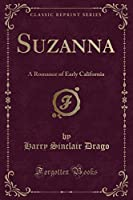 Suzanna: A Romance of Early California (Classic Reprint)