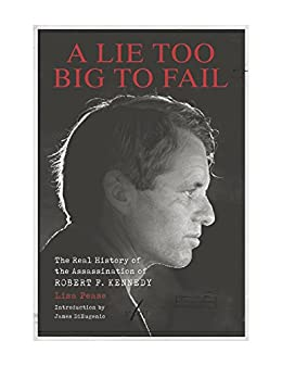 A Lie Too Big to Fail: The Real History of the Assassination of Robert F. Kennedy by [Pease, Lisa]