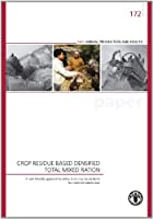 Crop Residue Based Densified Total Mixed Ration: A user-friendly approach to utilise food crop by-products for ruminant production (FAO Animal Production and Health)