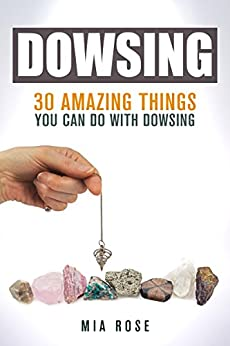Dowsing: 30 Amazing Things You Can Do With Dowsing (Dowsing, Palmistry, Reiki, Crystals) by [Rose, Mia]