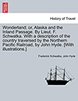 Wonderland; Or, Alaska and the Inland Passage. by Lieut. F. Schwatka. with a Description of the Country Traversed by the Northern Pacific Railroad, by John Hyde. [With Illustrations.]