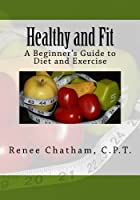 Healthy and Fit: A Beginner's Guide to Diet and Exercise