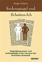 Seelenspiegel und Schatten-Ich: Doppelgaengermotiv und Anthropologie in der Literatur der deutschen Romantik