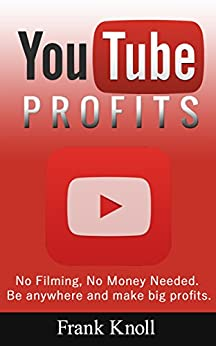 YouTube: YouTube Profits How to Create a Successful YouTube Channel No Filming, No Money Needed, Secrets Revealed, Marketing, Entrepreneurship and Business: ... Passive Income Profits, No Filming) by [Knoll, Frank]