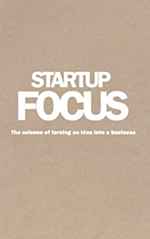 Startup Focus: The science of turning an idea into a business by [Morle, Phil, Liubinskas, Mick]