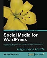 Social Media for Wordpress: Build Communities, Engage Members and Promote Your Site (Open Source: Community Experience Distilled)