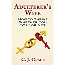 Adulterer's Wife: How to Thrive Whether You Stay or Not