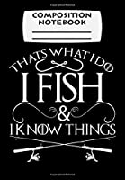 Composition Notebook: That's What I Do I Fish And I Know Things Fishing, Journal 6 x 9, 100 Page Blank Lined Paperback Journal/Notebook