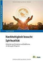 Nachhaltigkeit braucht Spiritualitaet: Antworten aus Christentum und Buddhismus als Beitrag der Religionen