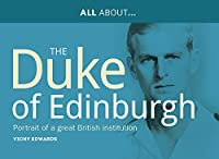 All About the Duke of Edinburgh: Portrait of a Great British Institution