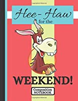 Hee-Haw for the Weekend! (COMPOSITION NOTEBOOK): Cute Donkey Head Quote Novelty Gift - College Ruled Donkey Composition Notebook for Teens, Office Workers, Men, Women