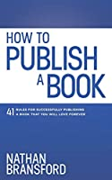 How to Publish a Book: 41 Rules for Successfully Publishing a Book That You Will Love Forever