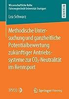 Methodische Untersuchung und ganzheitliche Potentialbewertung zukuenftiger Antriebssysteme zur CO2-Neutralitaet im Rennsport (Wissenschaftliche Reihe Fahrzeugtechnik Universitaet Stuttgart)