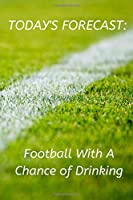"Today's Forecast: Football With A Chance of Drinking: Novelty Football Journal Gifts for Men, Boys, Women & Girls Green Pitch Lined Paperback A5 Notebook (6"" x 9"") Small Medium Size Notepad Book To Write In, Football Funny Novelty Gag Humour Jokes Books"
