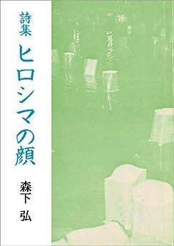 [森下弘]の詩集 ヒロシマの顔 The Face of HIROSHIMA