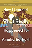How I Learned What Really (Probably) Happened to Amelia Earhart: A novel about the ravishing Pacific island of Saipan