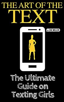 The Art of the Text: The Ultimate Guide on Texting Girls (how to text girls, what to text girls, how to text a girl, what to text a girl, how to get girls, texting girls, what to say to girls) by [Miller, Zac]