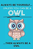 Always Be Your Self Unless You Can Be A Owl Then Always Be A Owl: Cute Owl Lovers Journal / Notebook / Diary / Birthday Gift (6x9 - 110 Blank Lined Pages)