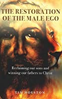 The Restoration of the Male Ego: Reclaiming our sons and winning our fathers to Christ